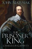 The Prisoner King Charles I in Captivity by John Matusiak