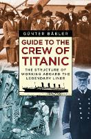 Guide to the Crew of Titanic The Structure of Working Aboard the Legendary Liner by Gunter Babler