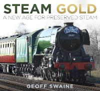 Steam Gold A New Age for Preserved Steam by Geoff Swaine