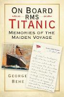 On Board RMS Titanic Memories of the Maiden Voyage by George Behe
