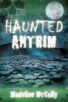 Haunted Antrim by Madeline McCully