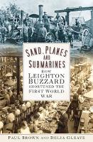 Sand, Planes and Submarines How Leighton Buzzard shortened the First World War by Paul Brown, Delia Gleave