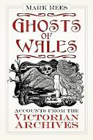 Ghosts of Wales Accounts from the Victorian Archives by Mark Rees