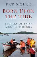 Born Upon the Tide Stories of Irish Men of the Sea by Pat Nolan