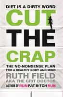 Cover for Cut the Crap The No-Nonsense Plan for a Health Body and Mind ... Forever by Ruth Field