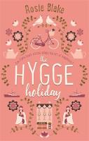 The Hygge Holiday The warmest, funniest, cosiest romantic comedy of 2017 by Rosie Blake