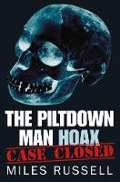 The Piltdown Man Hoax Case Closed by Miles Russell