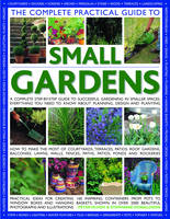 The Complete Practical Guide to Small Gardens A Complete Step-by-step Guide to Gardening in Small Spaces - Everything You Need to Know About Planning, Design and Planting - Features Lawns, Walls, Fenc by Stephanie Donaldson, Peter McHoy