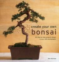 Create Your Own Bonsai 50 Step-by-Step Projects Shown in Over 400 Photographs by Ken Norman