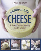 Home Made Cheeses From Simple Butter, Yogurt and Fresh Cheeses to Soft, Hard and Blue Cheeses, an Expert's Guide to Making Successful Cheese at Home by Paul Thomas