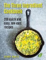 The Three Ingredient Cookbook 200 Quick and Easy, Low-Cost Recipes by Jenny (Boston University) White