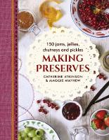 Making Preserves 150 Jams, Jellies, Chutneys and Pickles by Maggie Mayhew, Catherine Atkinson