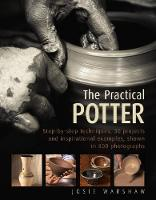 The Practical Potter Step-By-Step Techniques, 30 Projects and Inspirational Examples, Shown in 800 Photographs by Josie Warshaw