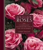 How to Grow Roses A Comprehensive Illustrated Directory of Types and Techniques by Andrew Mikolajski