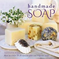 Handmade Soap How to Create 20 All-Natural Pure and Fragrant Soaps by Tatyana Hill