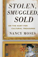 Stolen, Smuggled, Sold On the Hunt for Cultural Treasures by Nancy Moses