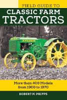 Field Guide to Classic Farm Tractors More than 400 Models from 1900 to 1970 by Robert N. Pripps