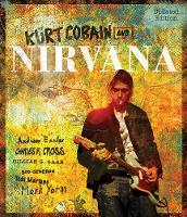 Kurt Cobain and Nirvana - Updated Edition The Complete Illustrated History by Charles Cross, Gillian G. Gaar, Bob Gendron, Mark Yarm