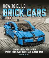 How to Build Brick Cars Detailed LEGO Designs for Sports Cars, Race Cars, and Muscle Cars by Peter Blackert