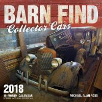 Barn Find Collector Cars 2018 16 Month Calendar Includes September 2017 Through December 2018 by Michael Alan Ross
