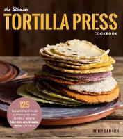 The Ultimate Tortilla Press Cookbook Recipes for All Kinds of Make-Your-Own Tortillas--and for Burritos, Enchiladas, Quesadillas, Tacos, and More That Use Them by Dotty Griffith, Dotty Griffith