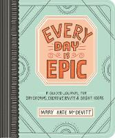 Every Day Is Epic A Guided Journal for Daydreams, Creative Rants, and Bright Ideas by Mary Kate McDevitt