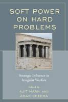 Soft Power on Hard Problems Strategic Influence in Irregular Warfare by Ajit Maan