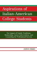 Aspirations of Italian-American College Students The Impact of Family Traditions, Mentorship, Career Interventions, and Counseling for Professional Success by Joseph R. Franco