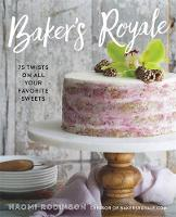 Baker's Royale 75 Twists on All Your Favorite Sweets by Naomi Robinson