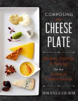 Composing the Cheese Plate Recipes, Pairings, and Platings for the Inventive Cheese Course by Brian Keyser, Leigh Friend