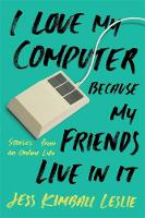 I Love My Computer Because My Friends Live in it Stories from an Online Life by Jess Kimball Leslie