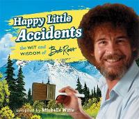 Happy Little Accidents The Wit & Wisdom of Bob Ross by Michelle Witte, Bob Ross