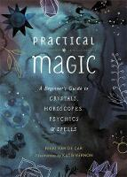 Practical Magic A Beginner's Guide to Crystals, Horoscopes, Psychics, and Spells by Nikki Van de Car