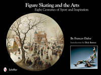 Figure Skating and the Arts Eight Centuries of Sport and Inspiration by Frances Dafoe