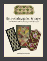 Floor Cloths, Quilts & Pages Create Traditional Floor Art Using Modern Techniques by Vyvyan Arata Rundgren