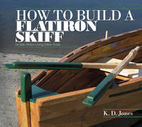 How to Build a Flatiron Skiff Simple Steps Using Basic Tools by K.D. Jones