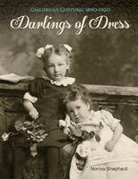 Darlings of Dress Childrens Costume 18601920 by Norma Shephard