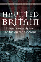 Haunted Britain Supernatural Realms of the United Kingdom by J. G. Montgomery