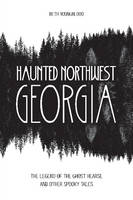 Haunted Northwest Georgia The Legend of the Ghost Hearse and Other Spooky Tales by Beth Youngblood