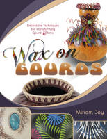 Wax on Gourds Decorative Techniques for Transforming Gourds & Rims by Miriam Joy