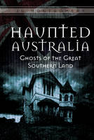 Haunted Australia Ghosts of the Great Southern Land by J.G. Montgomery