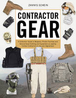 Contractor Gear A Collectors' Guide to Weapons, Private-Purchase and Service-Issue Clothing and Equipment as used by Civilian Contractors in Iraq and Afghanistan by Zammis Schein