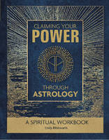 Claiming Your Power Through Astrology A Spiritual Workbook by Emily Klintworth