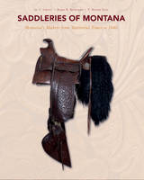 Saddleries of Montana Montanas Makers from Territorial Times to 1940 by E. Helene Sage