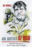 An Artist at War The WWII Memories of Stars & Stripes Artist Ed Vebell by Edward Vebell