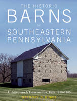 The Historic Barns of Southeastern Pennsylvania Architecture & Preservation, Built 17501900 by Gregory D. Huber