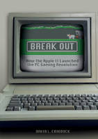 Break Out How the Apple II Launched the PC Gaming Revolution by David L. Craddock