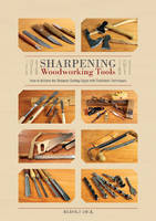 Sharpening Woodworking Tools How to Achieve the Sharpest Cutting Edges with Traditional Techniques by Rudolf Dick