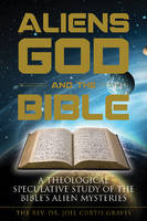 Aliens, God, and the Bible A Theological Speculative Study of the Bibles Alien Mysteries by Joel Curtis Graves