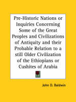 Pre-historic Nations or Inquiries Concerning Some of the Great Peoples and Civilizations of Antiquity and Their Probable Relation to a Still Older Civ by John D. Baldwin